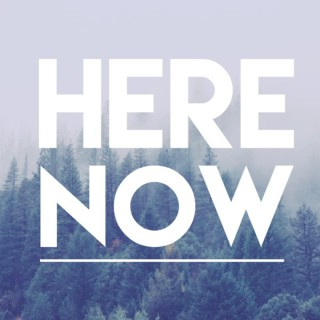 Here. Now.