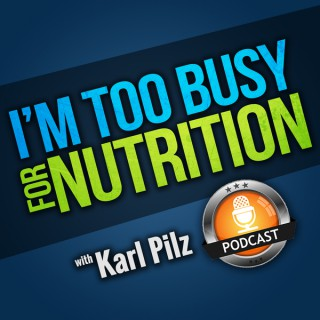 I'm Too Busy For Nutrition with Karl Pilz