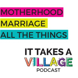 It Takes a Village Podcast - Motherhood | Marriage | All The Things