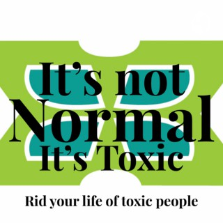 It's not Normal, It's Toxic-rid your life of toxic people