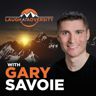 Laugh At Adversity with Gary Savoie: Inspirational Messages to Conquer Anxiety, Depression, Fear, Relationships, Self-Doubt,
