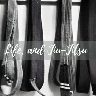 Life, and Jiu Jitsu