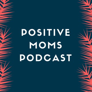 Positive Moms Podcast