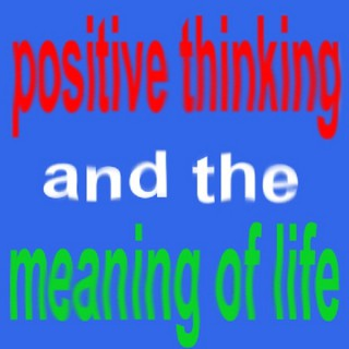 Positive Thinking And The Meaning Of Life