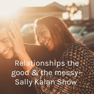 Relationships the good & the messy~ Sally Kalan Show
