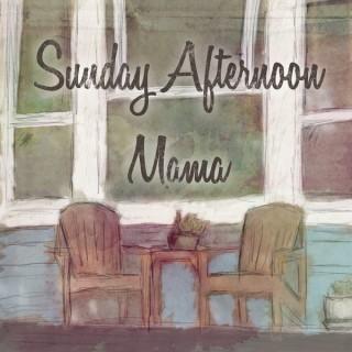 Sunday Afternoon Mama
