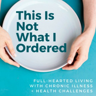 This is Not What I Ordered: a podcast on full-hearted living with chronic illness + health challenges