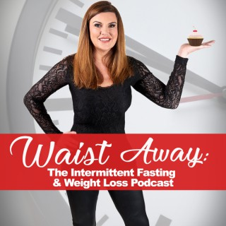 Waist Away: The Intermittent Fasting & Weight Loss Podcast