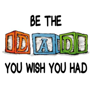 Be The Dad You Wish You Had