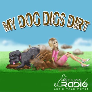 My Dog Digs Dirt - A fun, upbeat, educational show all about pets and animals and the humans who love them on Pet Life Radio