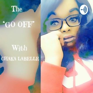 """The """"GO OFF"""" Podcast With Chaka Labelle"""