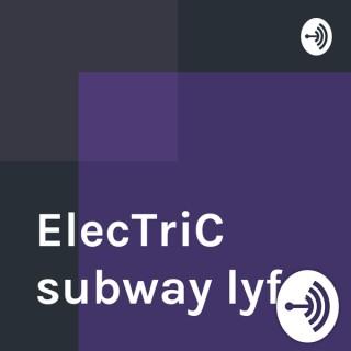 ElecTriC subway lyfe