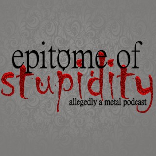 Epitome Of Stupidity: Allegedly A Metal Music Podcast