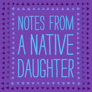 Notes From A Native Daughter