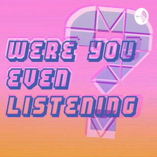 Were You Even Listening?