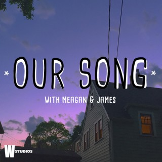 Our Song (with Meagan and James)