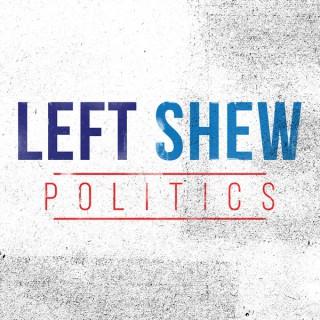 Left Shew Politics Podcast
