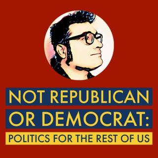 Not Republican or Democrat: Politics for the rest of us