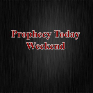 Prophecy Today Weekend