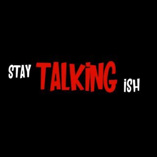 Stay Talking Ish