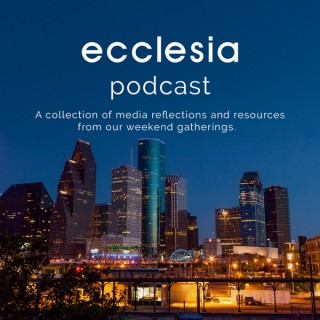 Ecclesia Houston | Weekend Podcast and Liturgy