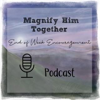 End of Week Encouragement Podcasts – Magnify Him Together