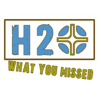 H2O: What You Missed Podcast