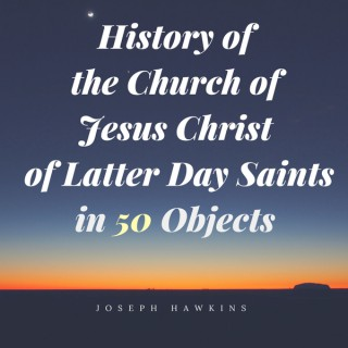 History of the Church of Jesus Christ of Latter Day Saints in 50 Objects