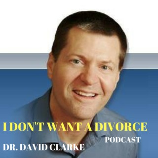 I Don't Want A Divorce Podcast With Dr. David Clarke