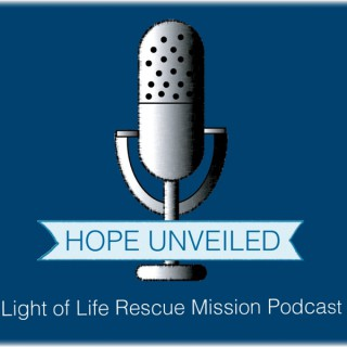 Light of Life Rescue Mission Podcast: HOPE UNVEILED