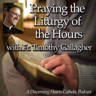 Praying the Liturgy of Hours Podcasts with Fr. Timothy Gallagher - Discerning Hearts Catholic Podcasts