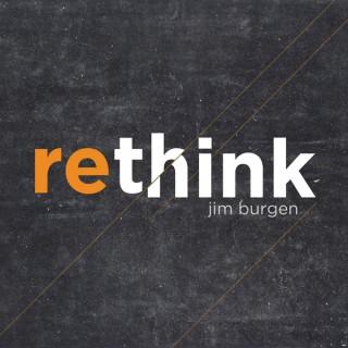 Rethink Podcast with Jim Burgen (Audio)