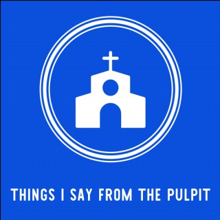 Things I Say From the Pulpit