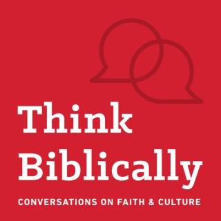 Think Biblically: Conversations on Faith & Culture