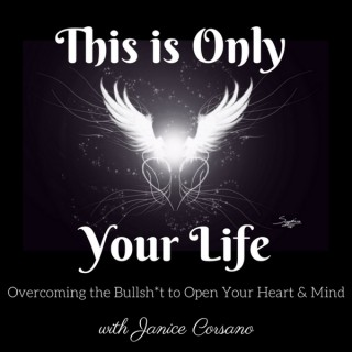This is Only Your Life - Overcoming the Bullsh*t to Open Your Heart and Mind