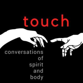 Touch Podcast:  Conversations of Spirit and Body