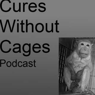 Cures Without Cages Animal Testing Podcast