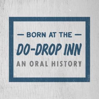 Born at the Do-Drop Inn: An Oral History