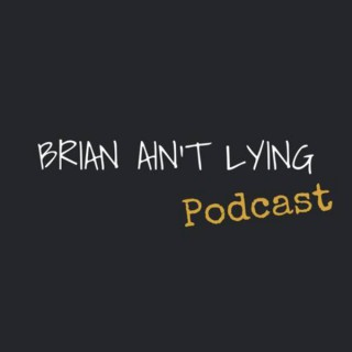 Brian Ain't Lying Podcast