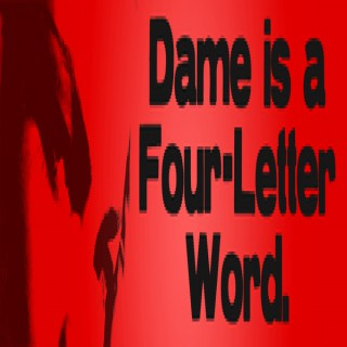 Dame is a Four Letter Word