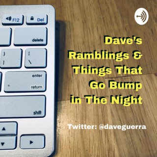 Dave's Ramblings & Things That Go Bump In The Night!