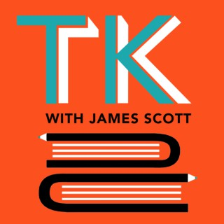 TK with James Scott: A Writing, Reading, & Books Podcast
