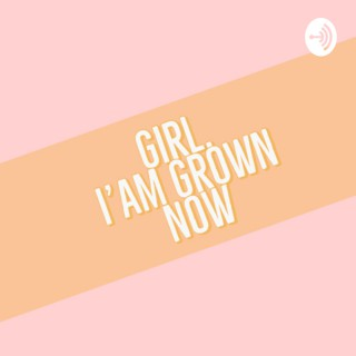 Girl, I'am Grown Now
