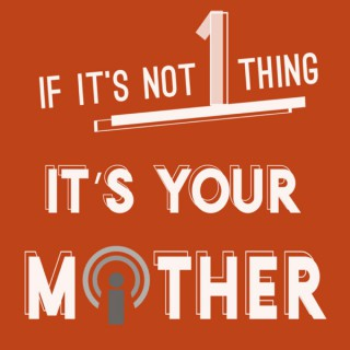 If It's Not 1 Thing It's Your Mother