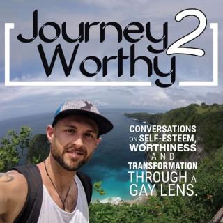 Journey 2 Worthy Podcast - Self-Esteem- Worthiness - Transformation - Motivation - Through a Gay Lens