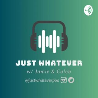 Just Whatever w/ Jamie & Caleb