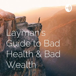 Layman's Guide to Bad Health & Bad Wealth