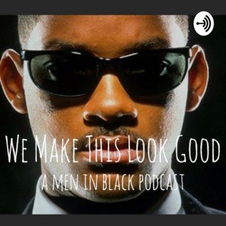 We Make This Look Good: A Men in Black Podcast