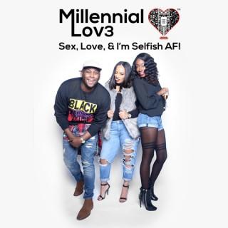 Millennial Lov3: Sex, Love & I'm Selfish AF!