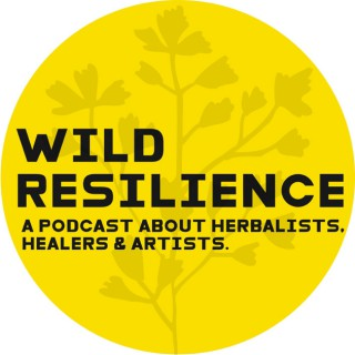 Wild Resilience : A Podcast About Herbalists, Artists, and Healers.